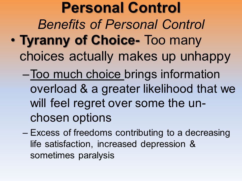 Personal Control Personal Control Benefits of Personal Control Tyranny of Choice-Tyranny of Choice- Too many choices actually makes up unhappy –Too much choice brings information overload & a greater likelihood that we will feel regret over some the un- chosen options –Excess of freedoms contributing to a decreasing life satisfaction, increased depression & sometimes paralysis
