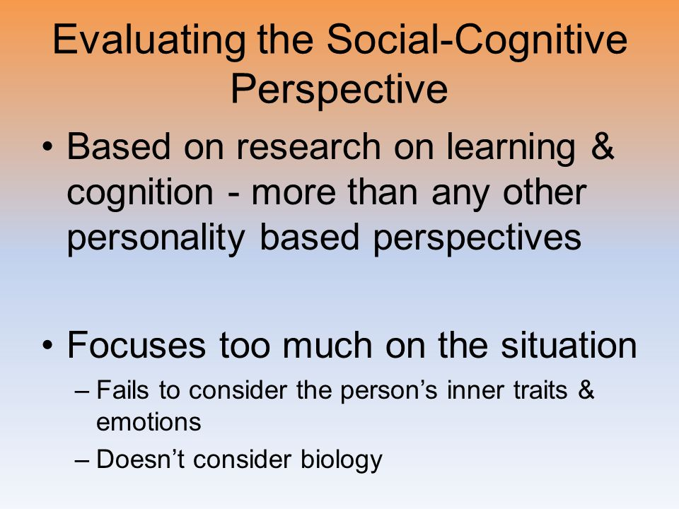 Evaluating the Social-Cognitive Perspective Based on research on learning & cognition - more than any other personality based perspectives Focuses too much on the situation –Fails to consider the person's inner traits & emotions –Doesn't consider biology