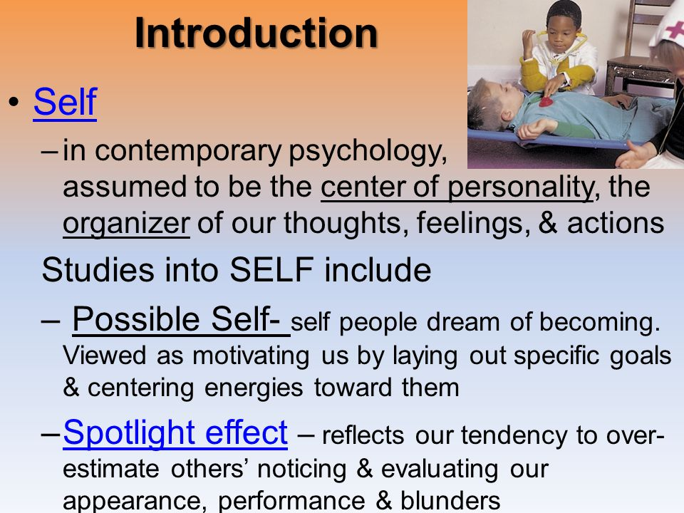 Introduction Self –in contemporary psychology, assumed to be the center of personality, the organizer of our thoughts, feelings, & actions Studies into SELF include – Possible Self- self people dream of becoming.
