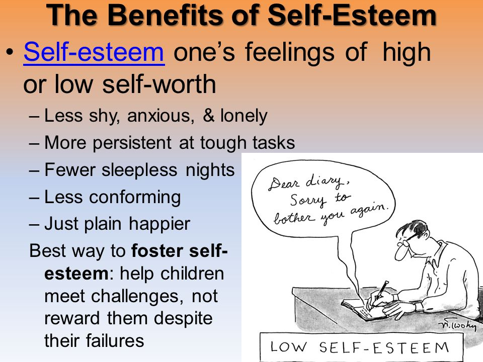 The Benefits of Self-Esteem Self-esteem one's feelings of high or low self-worthSelf-esteem –Less shy, anxious, & lonely –More persistent at tough tasks –Fewer sleepless nights –Less conforming –Just plain happier Best way to foster self- esteem: help children meet challenges, not reward them despite their failures