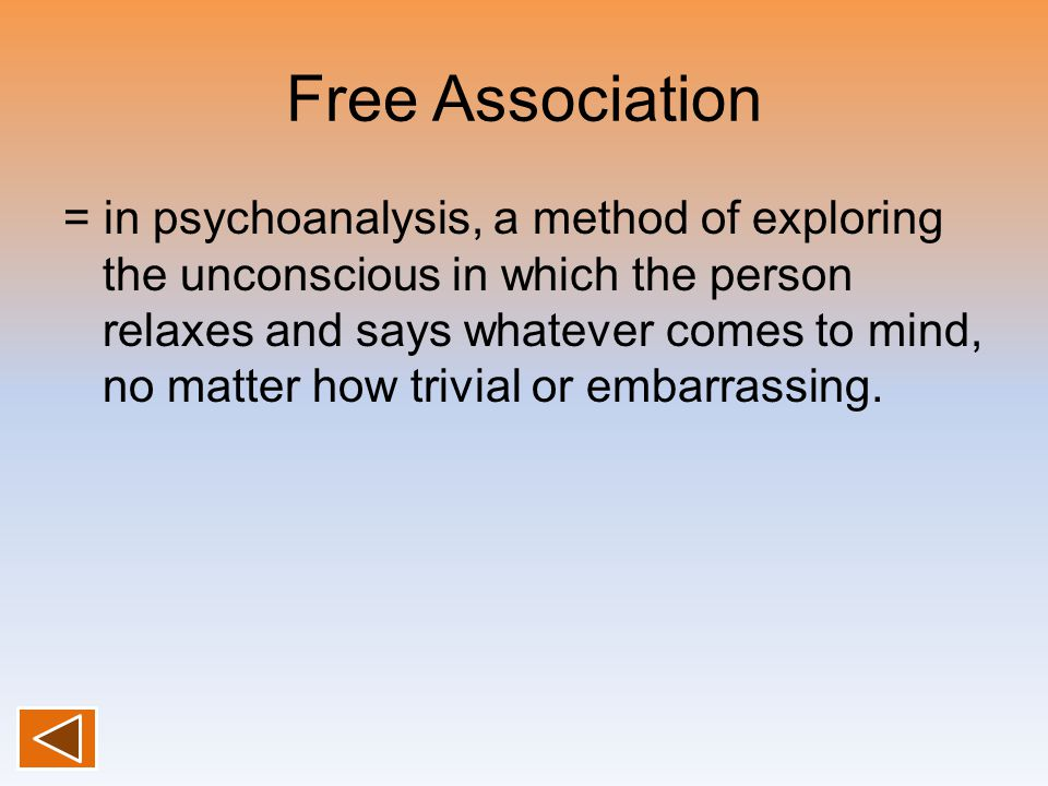 Free Association = in psychoanalysis, a method of exploring the unconscious in which the person relaxes and says whatever comes to mind, no matter how trivial or embarrassing.