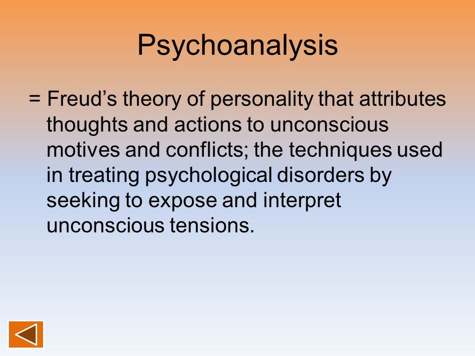 Psychoanalysis = Freud's theory of personality that attributes thoughts and actions to unconscious motives and conflicts; the techniques used in treating psychological disorders by seeking to expose and interpret unconscious tensions.