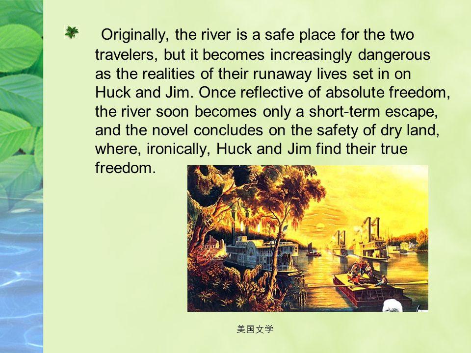 美国文学 Mississippi River: The majority of the plot takes place on the river or its banks. For Huck and Jim, the river represents freedom. On the raft, t