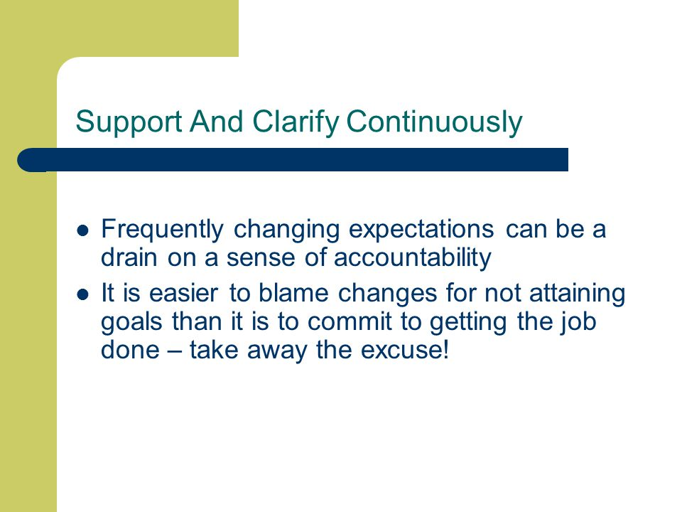 Support And Clarify Continuously Frequently changing expectations can be a drain on a sense of accountability It is easier to blame changes for not attaining goals than it is to commit to getting the job done – take away the excuse!