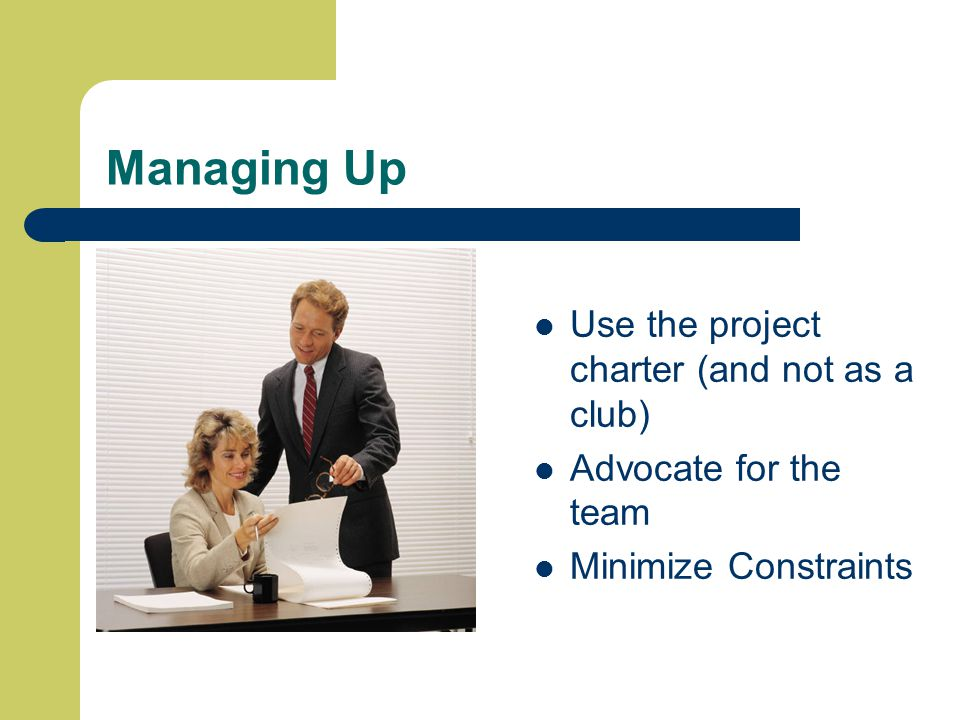 Managing Up Use the project charter (and not as a club) Advocate for the team Minimize Constraints