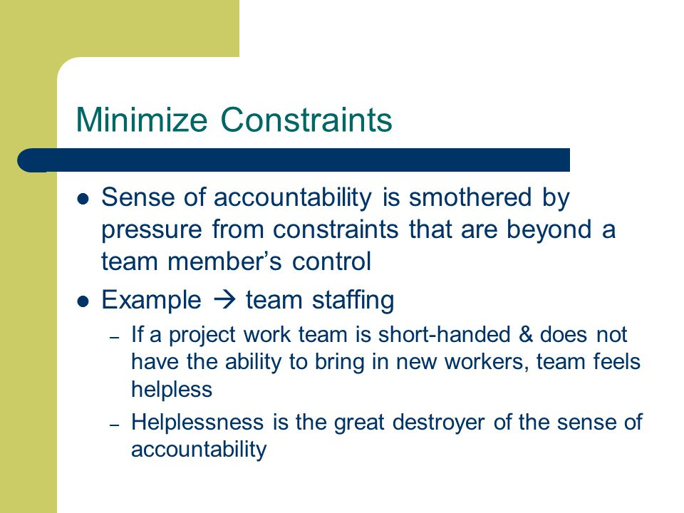 Minimize Constraints Sense of accountability is smothered by pressure from constraints that are beyond a team member's control Example  team staffing – If a project work team is short-handed & does not have the ability to bring in new workers, team feels helpless – Helplessness is the great destroyer of the sense of accountability