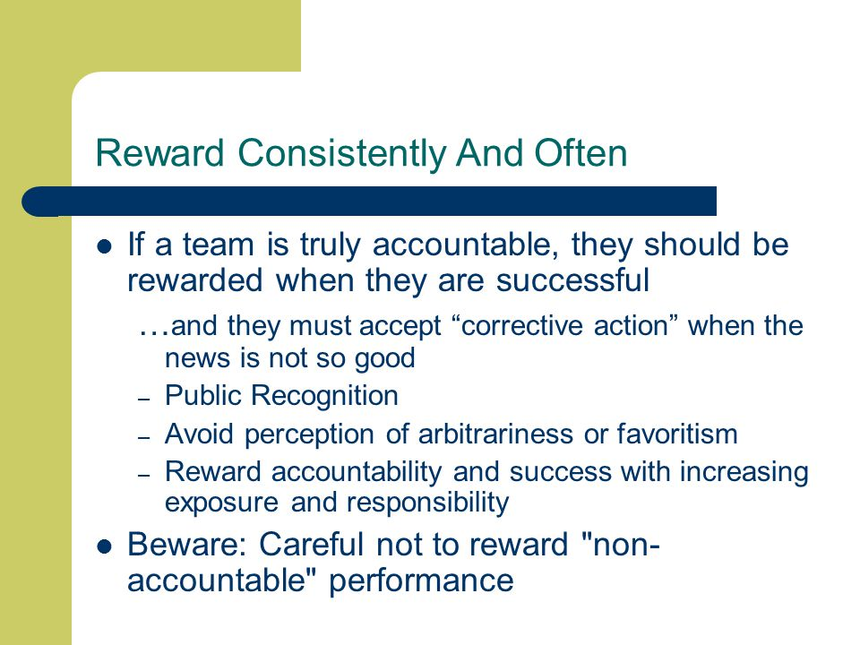 Reward Consistently And Often If a team is truly accountable, they should be rewarded when they are successful … and they must accept corrective action when the news is not so good – Public Recognition – Avoid perception of arbitrariness or favoritism – Reward accountability and success with increasing exposure and responsibility Beware: Careful not to reward non- accountable performance