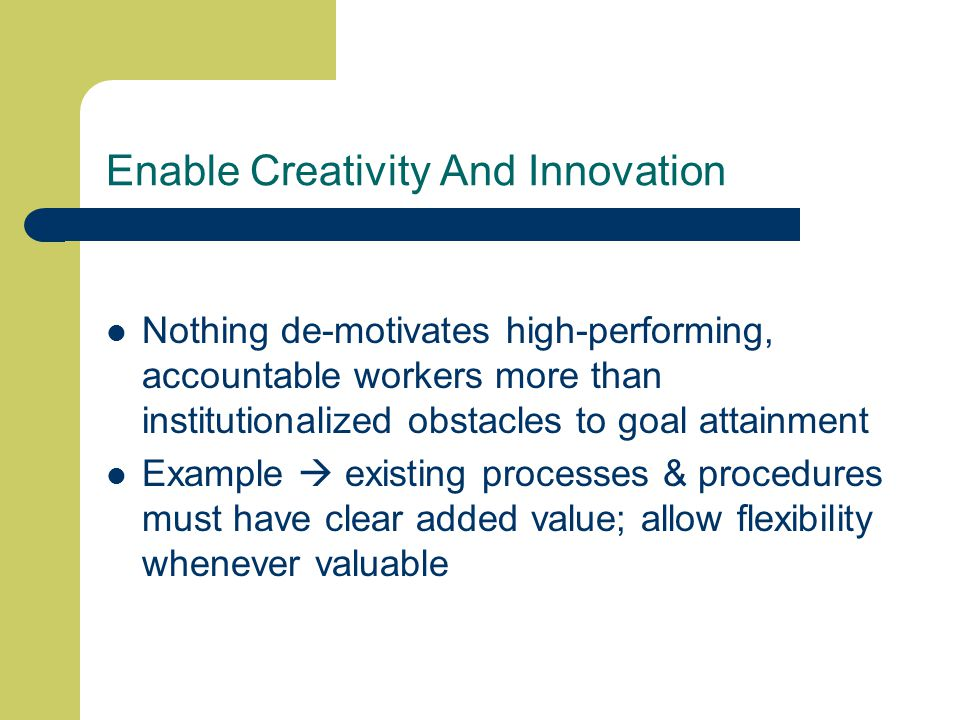 Enable Creativity And Innovation Nothing de-motivates high-performing, accountable workers more than institutionalized obstacles to goal attainment Example  existing processes & procedures must have clear added value; allow flexibility whenever valuable