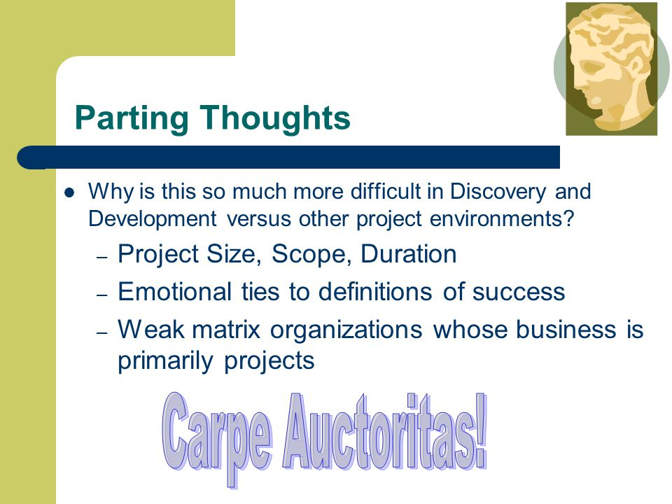 Parting Thoughts Why is this so much more difficult in Discovery and Development versus other project environments.