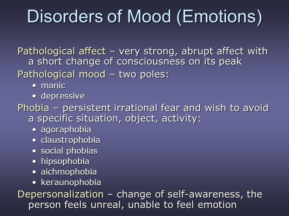 Disorders of Mood (Emotions) Pathological affect – very strong, abrupt affect with a short change of consciousness on its peak Pathological mood – two