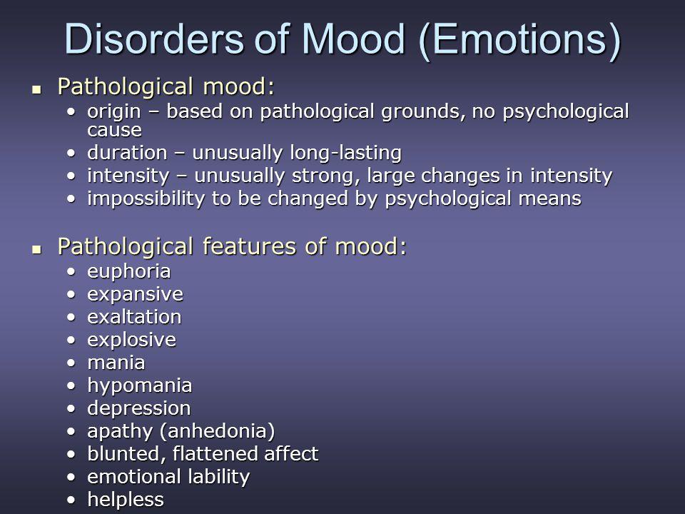 Disorders of Mood (Emotions) Pathological mood: Pathological mood: origin – based on pathological grounds, no psychological causeorigin – based on pat