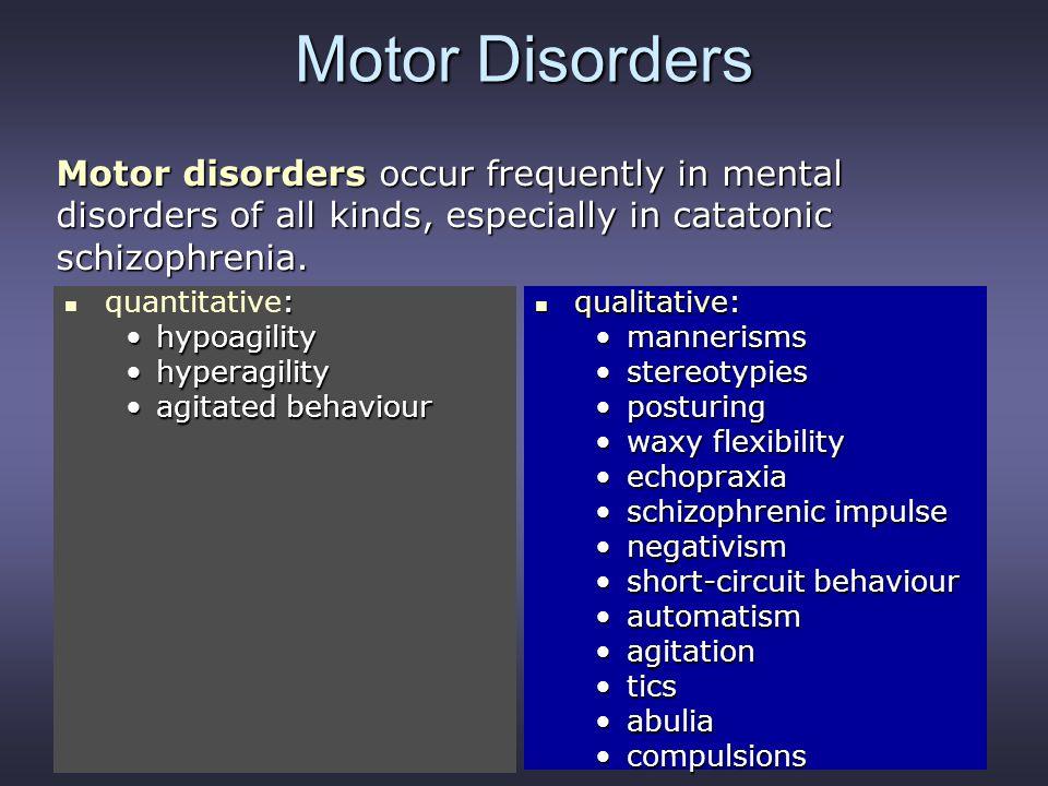 Motor Disorders : quantitative: hypoagilityhypoagility hyperagilityhyperagility agitated behaviouragitated behaviour qualitative: qualitative: manneri