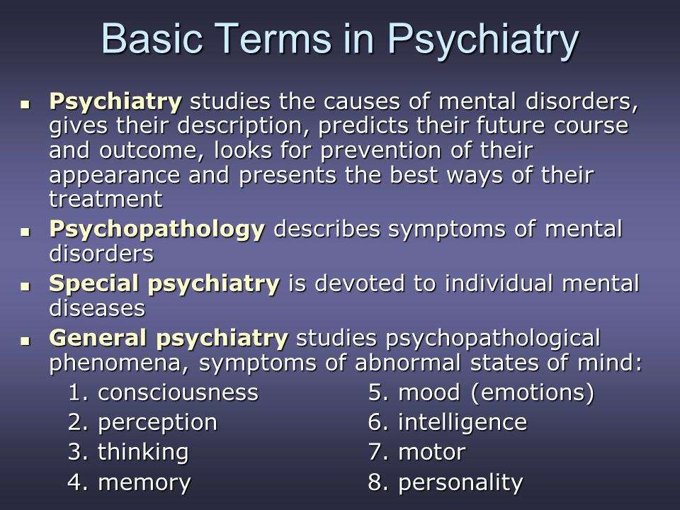 Basic Terms in Psychiatry Psychiatry studies the causes of mental disorders, gives their description, predicts their future course and outcome, looks