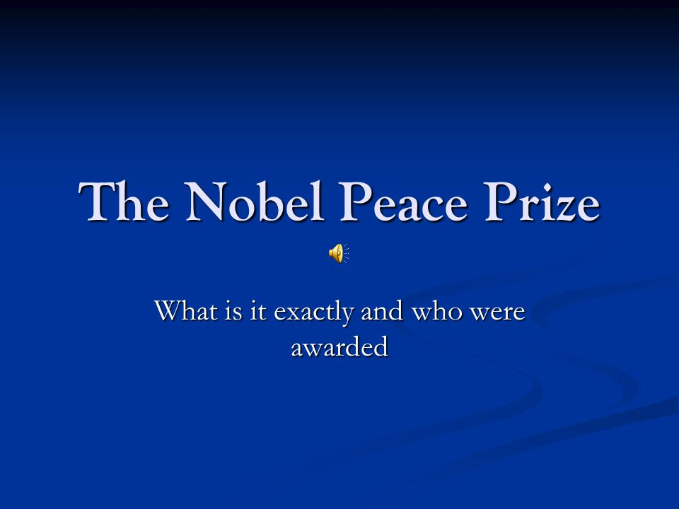 The Nobel Peace Prize What is it exactly and who were awarded