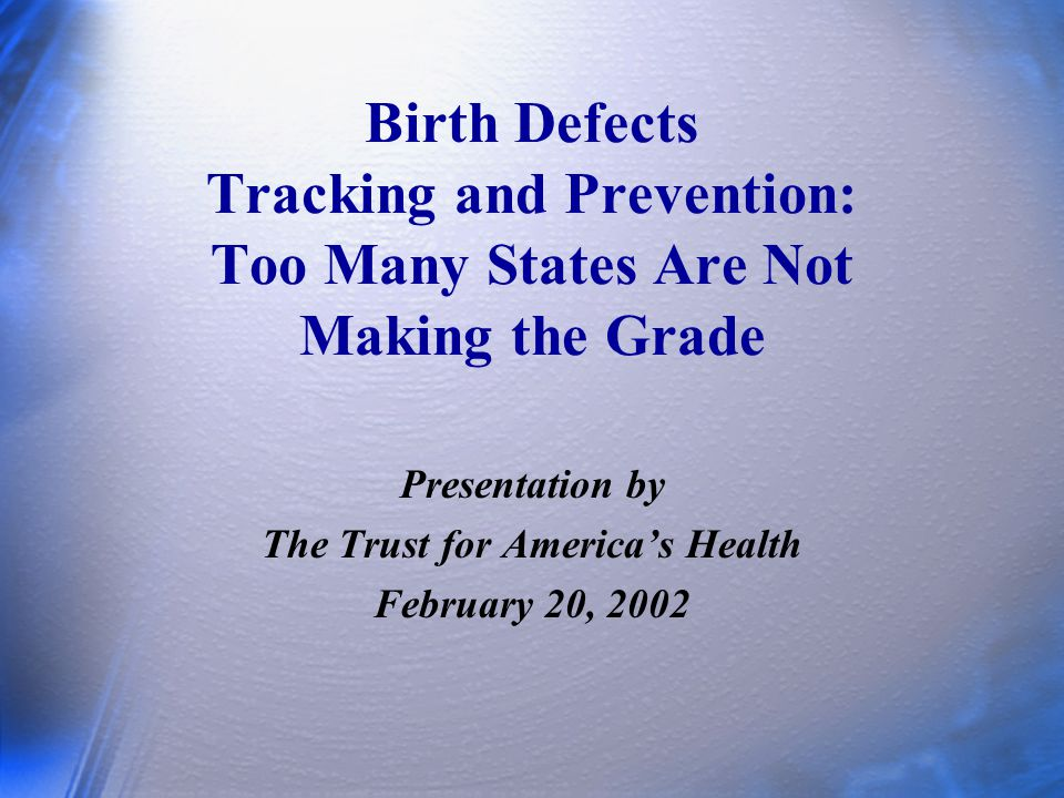 Birth Defects Tracking and Prevention: Too Many States Are Not Making the Grade Presentation by The Trust for America's Health February 20, 2002