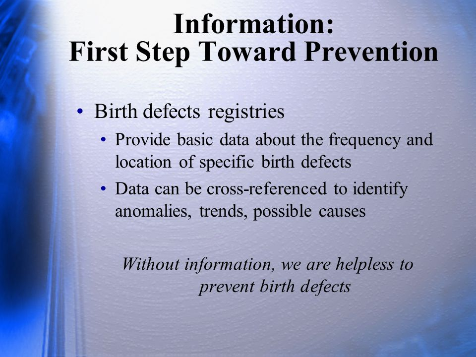 Information: First Step Toward Prevention Birth defects registries Provide basic data about the frequency and location of specific birth defects Data can be cross-referenced to identify anomalies, trends, possible causes Without information, we are helpless to prevent birth defects