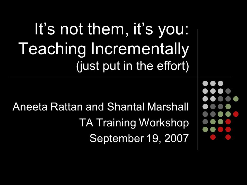 It's not them, it's you: Teaching Incrementally (just put in the effort) Aneeta Rattan and Shantal Marshall TA Training Workshop September 19, 2007