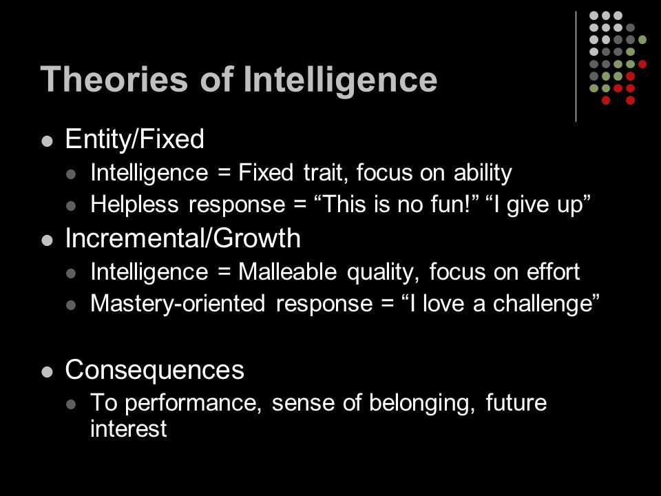 Theories of Intelligence Entity/Fixed Intelligence = Fixed trait, focus on ability Helpless response = This is no fun! I give up Incremental/Growth Intelligence = Malleable quality, focus on effort Mastery-oriented response = I love a challenge Consequences To performance, sense of belonging, future interest