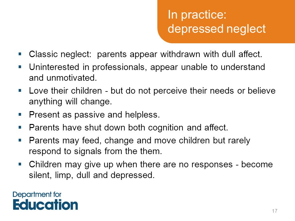 17  Classic neglect: parents appear withdrawn with dull affect.  Uninterested in professionals, appear unable to understand and unmotivated.  Love