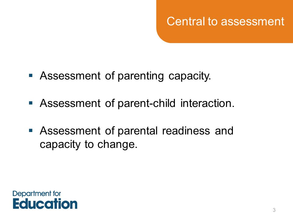 Central to assessment  Assessment of parenting capacity.  Assessment of parent-child interaction.  Assessment of parental readiness and capacity to