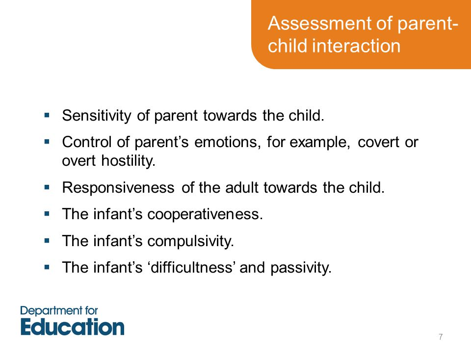 Assessment of parent- child interaction  Sensitivity of parent towards the child.  Control of parent's emotions, for example, covert or overt hostil