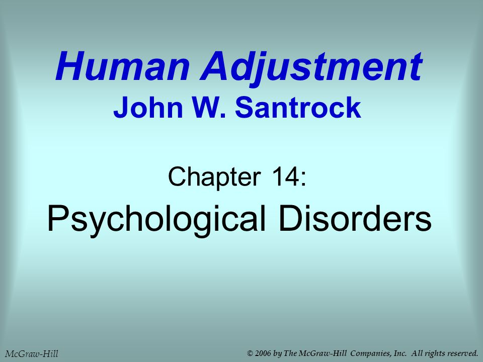 Psychological Disorders Chapter 14: Human Adjustment John W. Santrock McGraw-Hill © 2006 by The McGraw-Hill Companies, Inc. All rights reserved.