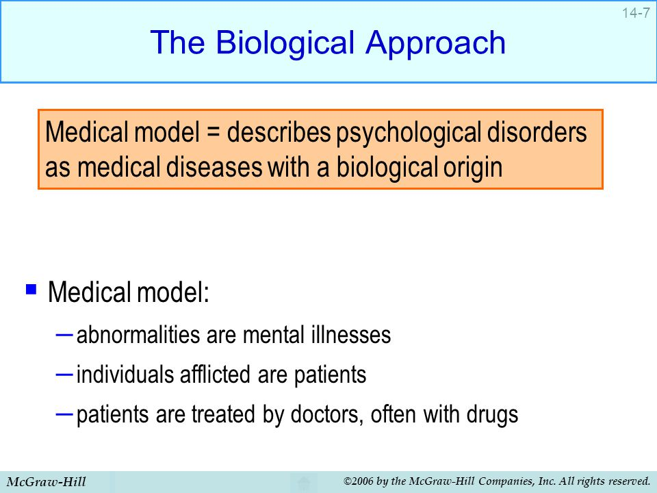 McGraw-Hill ©2006 by the McGraw-Hill Companies, Inc. All rights reserved. 14-7 The Biological Approach  Medical model: – abnormalities are mental ill