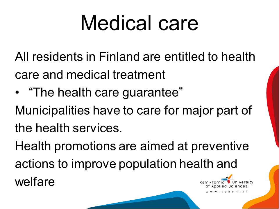 """Medical care All residents in Finland are entitled to health care and medical treatment """"The health care guarantee"""" Municipalities have to care for ma"""