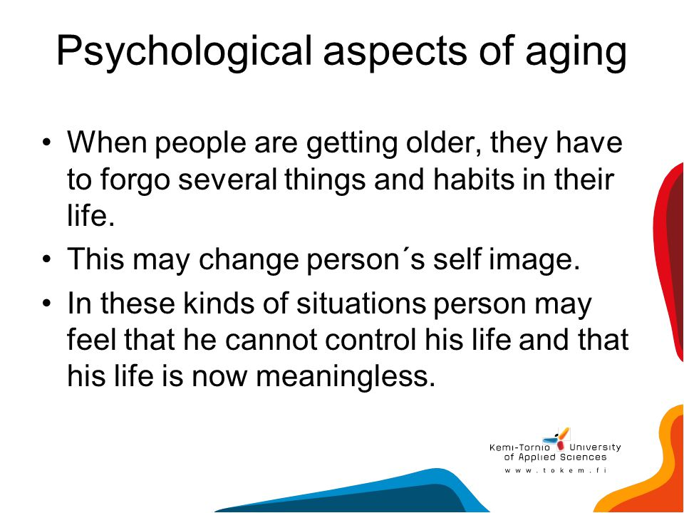 Psychological aspects of aging When people are getting older, they have to forgo several things and habits in their life. This may change person´s sel