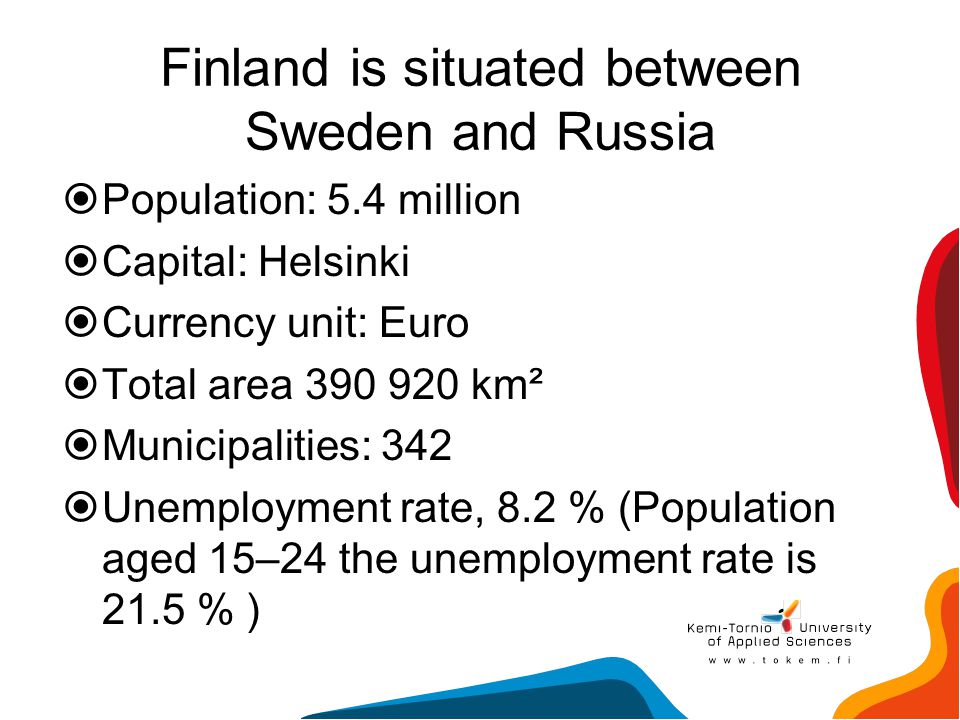 Finland is situated between Sweden and Russia  Population: 5.4 million  Capital: Helsinki  Currency unit: Euro  Total area 390 920 km²  Municipal