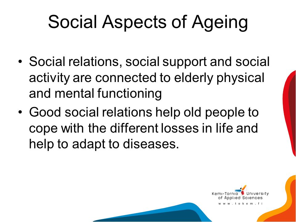 Social Aspects of Ageing Social relations, social support and social activity are connected to elderly physical and mental functioning Good social rel