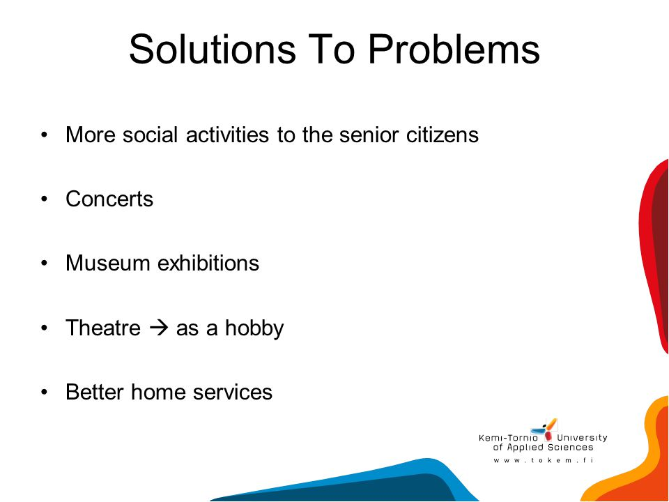 Solutions To Problems More social activities to the senior citizens Concerts Museum exhibitions Theatre  as a hobby Better home services