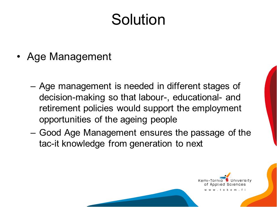 Solution Age Management –Age management is needed in different stages of decision-making so that labour-, educational- and retirement policies would s