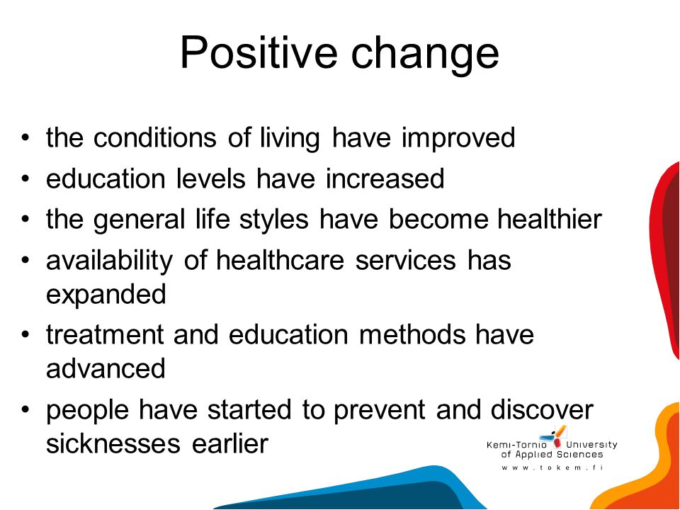 Positive change the conditions of living have improved education levels have increased the general life styles have become healthier availability of h