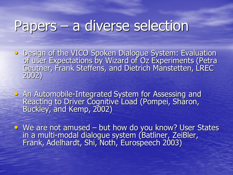 Papers – a diverse selection Design of the VICO Spoken Dialogue System: Evaluation of user Expectations by Wizard of Oz Experiments (Petra Geutner, Frank Steffens, and Dietrich Manstetten, LREC 2002) Design of the VICO Spoken Dialogue System: Evaluation of user Expectations by Wizard of Oz Experiments (Petra Geutner, Frank Steffens, and Dietrich Manstetten, LREC 2002) An Automobile-Integrated System for Assessing and Reacting to Driver Cognitive Load (Pompei, Sharon, Buckley, and Kemp, 2002) An Automobile-Integrated System for Assessing and Reacting to Driver Cognitive Load (Pompei, Sharon, Buckley, and Kemp, 2002) We are not amused – but how do you know.