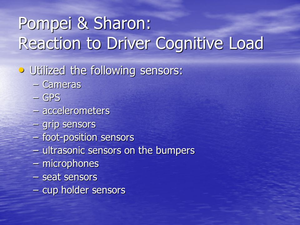 Pompei & Sharon: Reaction to Driver Cognitive Load Utilized the following sensors: Utilized the following sensors: –Cameras –GPS –accelerometers –grip
