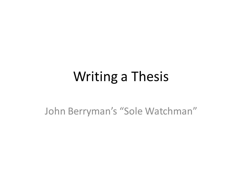 Writing a Thesis John Berryman's Sole Watchman