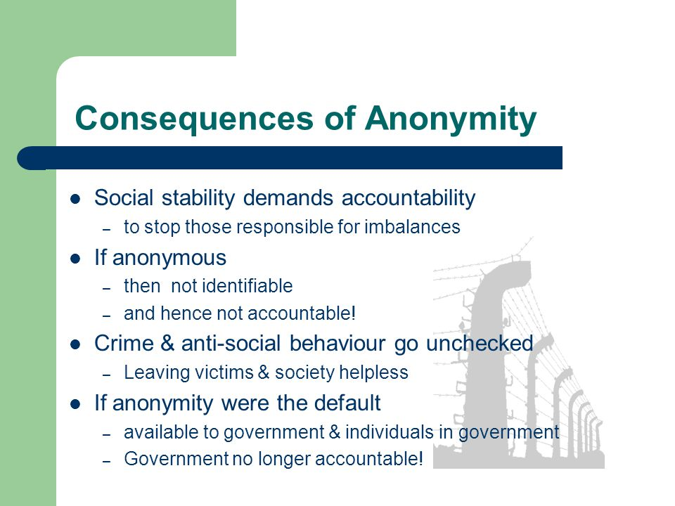 Consequences of Anonymity Social stability demands accountability – to stop those responsible for imbalances If anonymous – then not identifiable – and hence not accountable.
