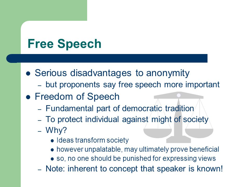 Free Speech Serious disadvantages to anonymity – but proponents say free speech more important Freedom of Speech – Fundamental part of democratic tradition – To protect individual against might of society – Why.