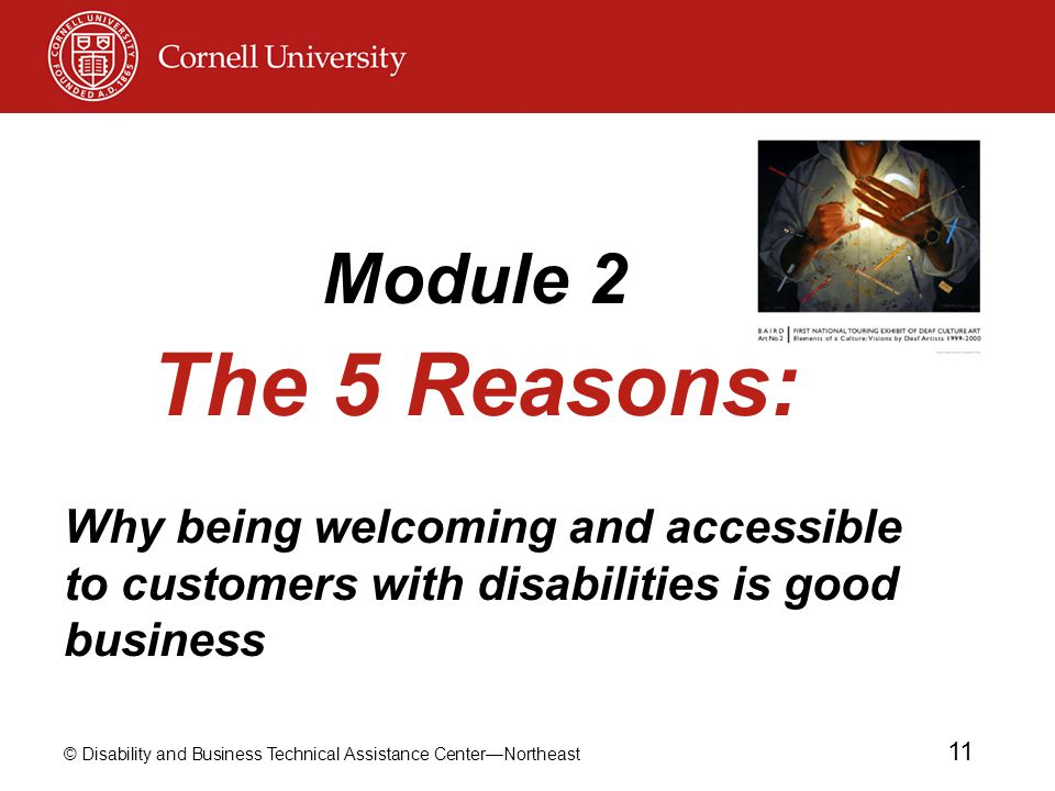 © Disability and Business Technical Assistance Center—Northeast 11 Module 2 The 5 Reasons: Why being welcoming and accessible to customers with disabilities is good business