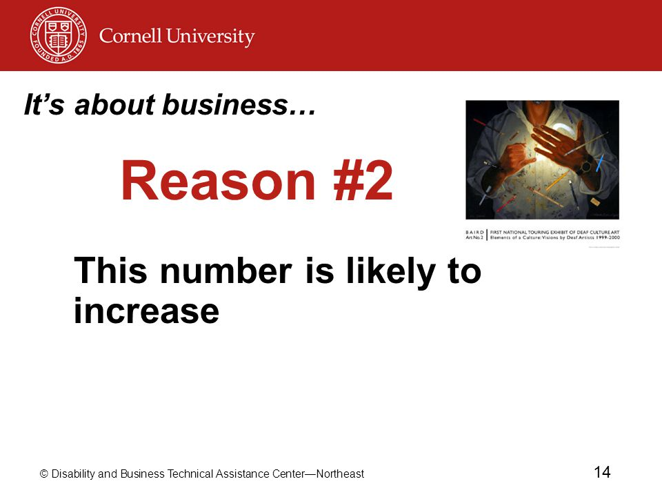 © Disability and Business Technical Assistance Center—Northeast 14 Reason #2 This number is likely to increase It's about business…