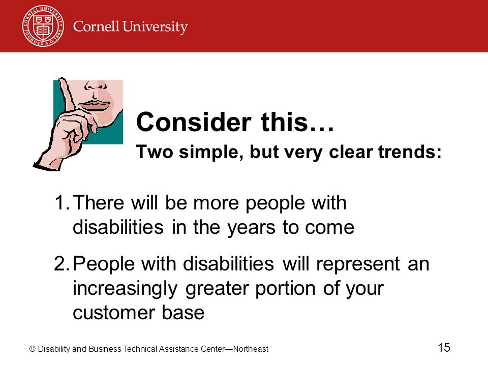 © Disability and Business Technical Assistance Center—Northeast 15 Consider this… Two simple, but very clear trends: 1.There will be more people with