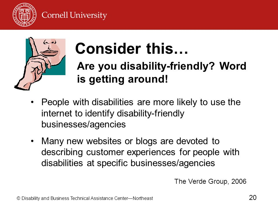 © Disability and Business Technical Assistance Center—Northeast 20 Consider this… People with disabilities are more likely to use the internet to identify disability-friendly businesses/agencies Many new websites or blogs are devoted to describing customer experiences for people with disabilities at specific businesses/agencies Are you disability-friendly.