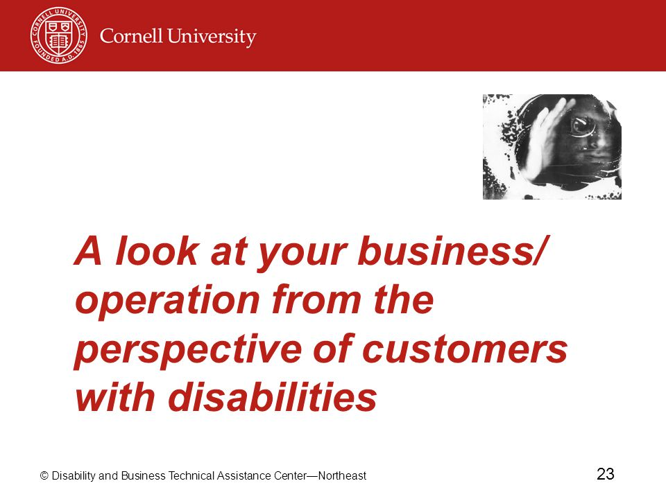 © Disability and Business Technical Assistance Center—Northeast 23 A look at your business/ operation from the perspective of customers with disabilit
