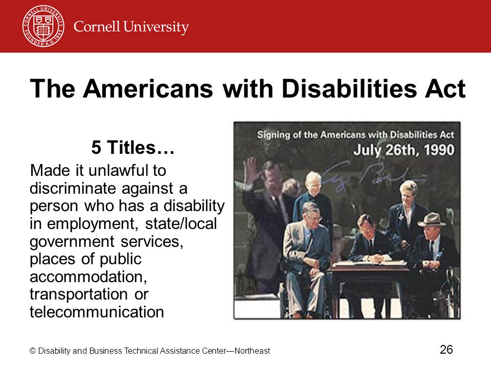 © Disability and Business Technical Assistance Center—Northeast 26 The Americans with Disabilities Act 5 Titles… Made it unlawful to discriminate against a person who has a disability in employment, state/local government services, places of public accommodation, transportation or telecommunication