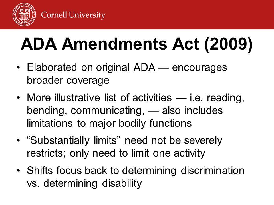 ADA Amendments Act (2009) Elaborated on original ADA — encourages broader coverage More illustrative list of activities — i.e. reading, bending, commu