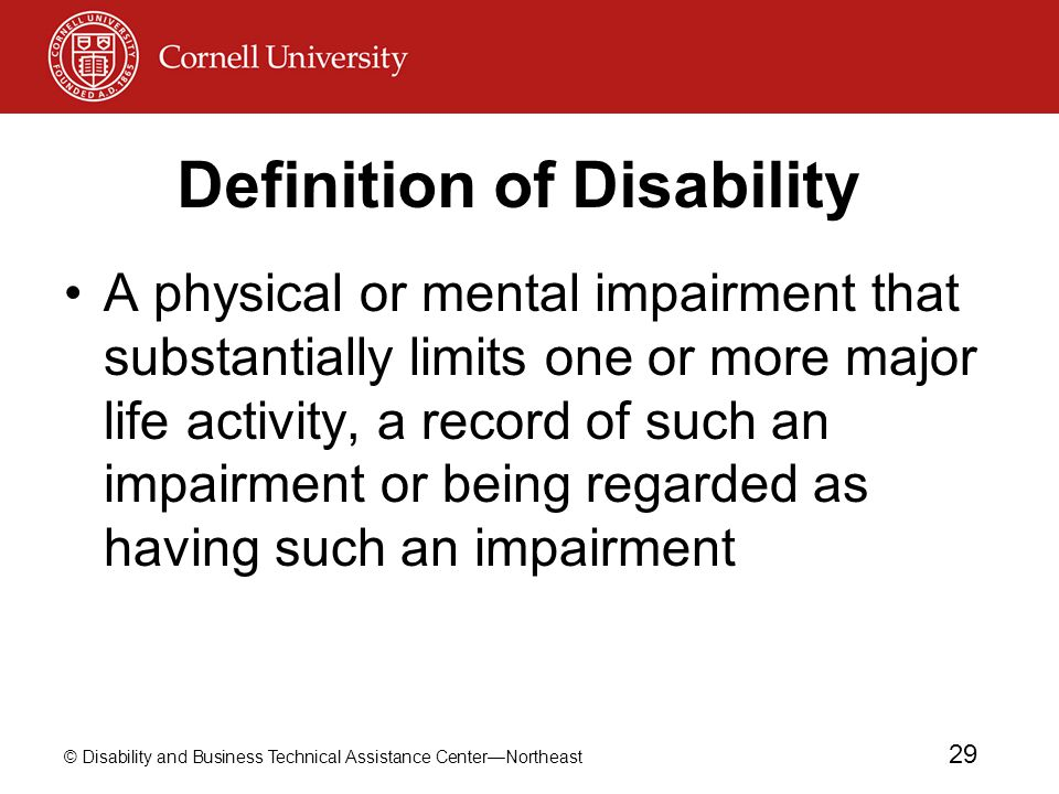 © Disability and Business Technical Assistance Center—Northeast 29 Definition of Disability A physical or mental impairment that substantially limits one or more major life activity, a record of such an impairment or being regarded as having such an impairment