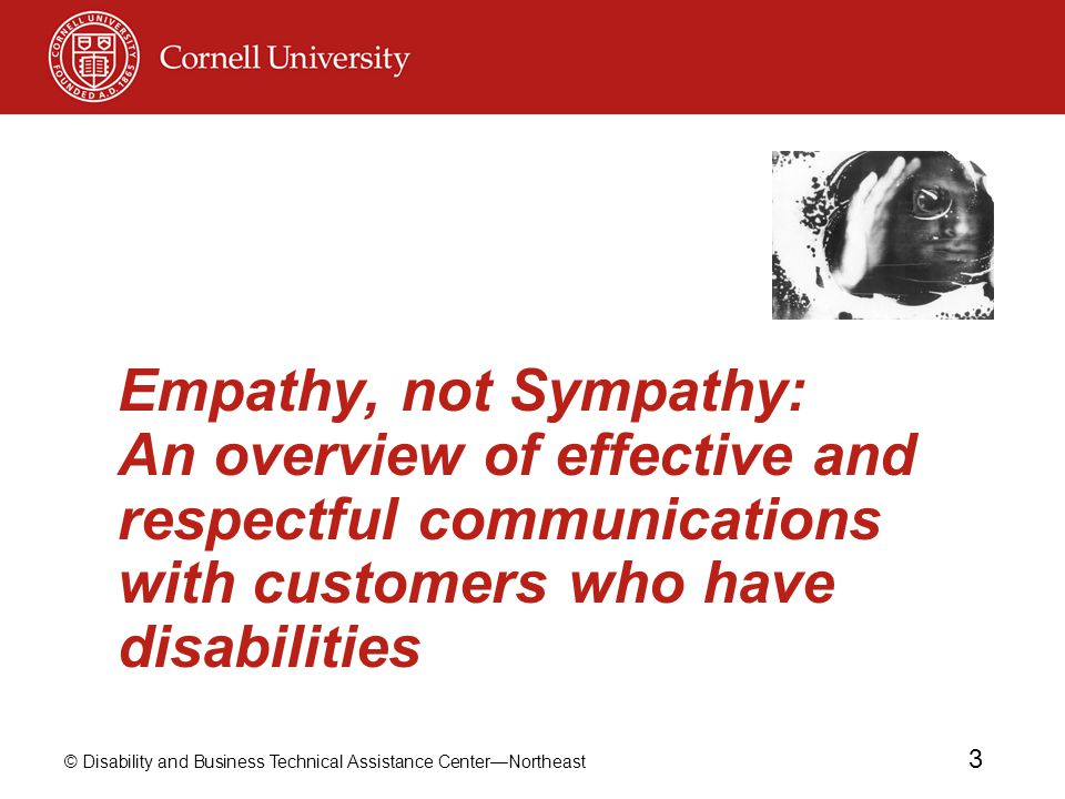 © Disability and Business Technical Assistance Center—Northeast 3 Empathy, not Sympathy: An overview of effective and respectful communications with c