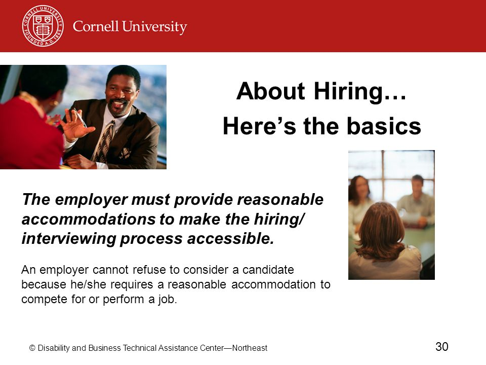 © Disability and Business Technical Assistance Center—Northeast 30 About Hiring… Here's the basics The employer must provide reasonable accommodations to make the hiring/ interviewing process accessible.