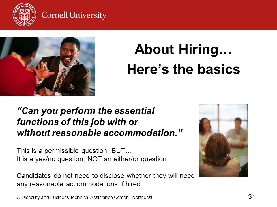 © Disability and Business Technical Assistance Center—Northeast 31 About Hiring… Here's the basics Can you perform the essential functions of this job with or without reasonable accommodation. This is a permissible question, BUT… It is a yes/no question, NOT an either/or question.